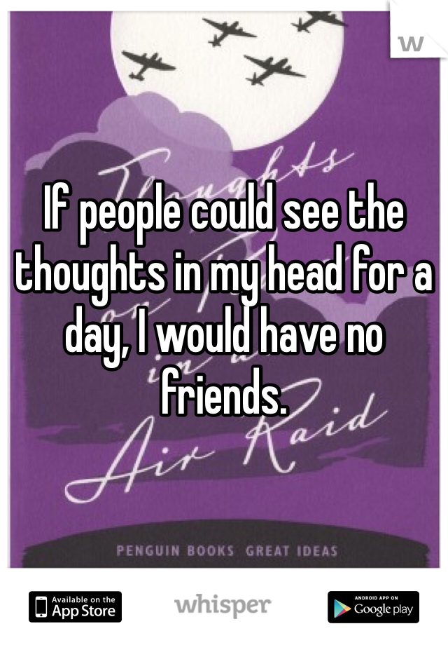 If people could see the thoughts in my head for a day, I would have no friends.