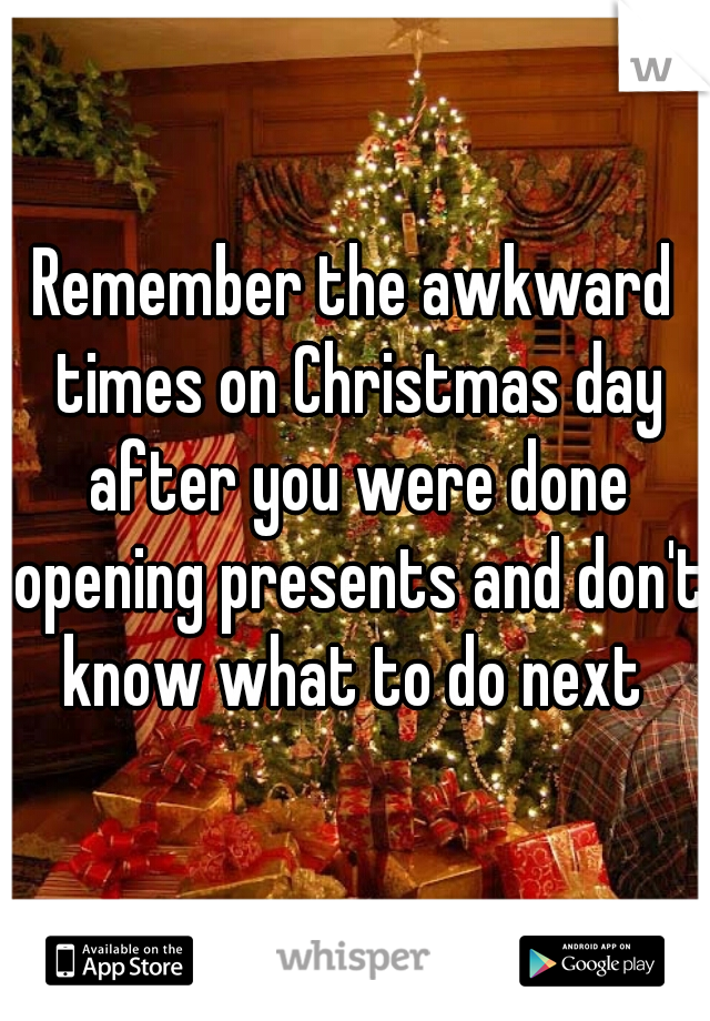 Remember the awkward times on Christmas day after you were done opening presents and don't know what to do next
