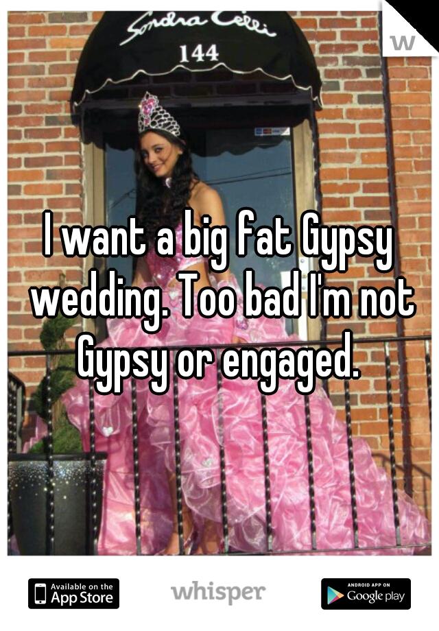 I want a big fat Gypsy wedding. Too bad I'm not Gypsy or engaged.