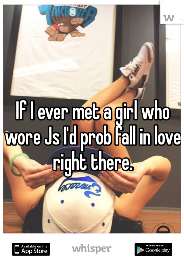 If I ever met a girl who wore Js I'd prob fall in love right there.