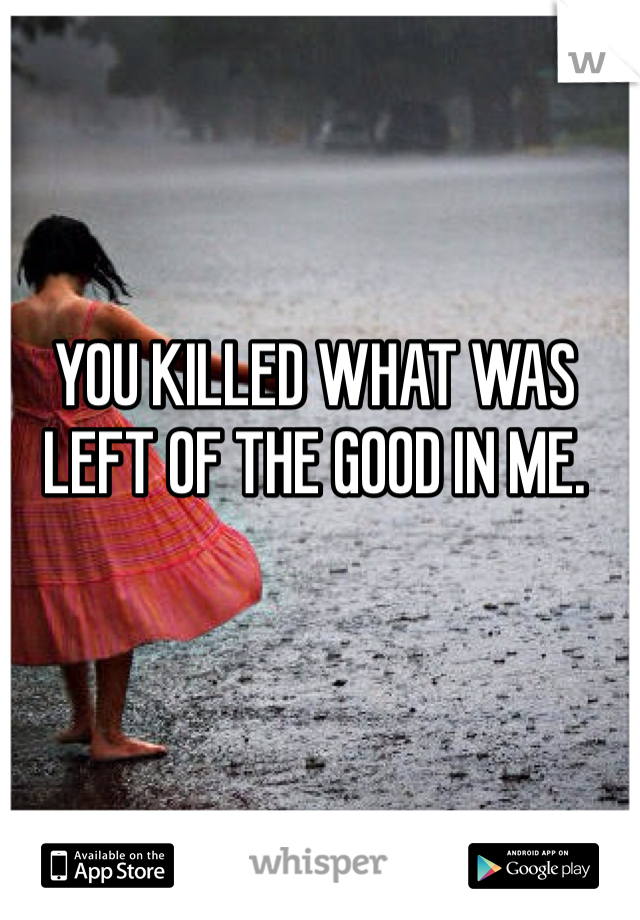 YOU KILLED WHAT WAS LEFT OF THE GOOD IN ME.