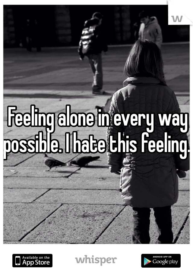 Feeling alone in every way possible. I hate this feeling.