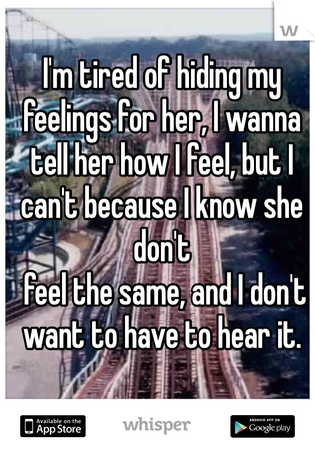 I'm tired of hiding my feelings for her, I wanna tell her how I feel, but I can't because I know she don't  feel the same, and I don't want to have to hear it.