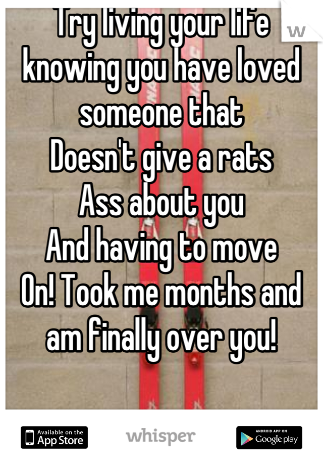 Try living your life knowing you have loved someone that Doesn't give a rats  Ass about you And having to move  On! Took me months and am finally over you!