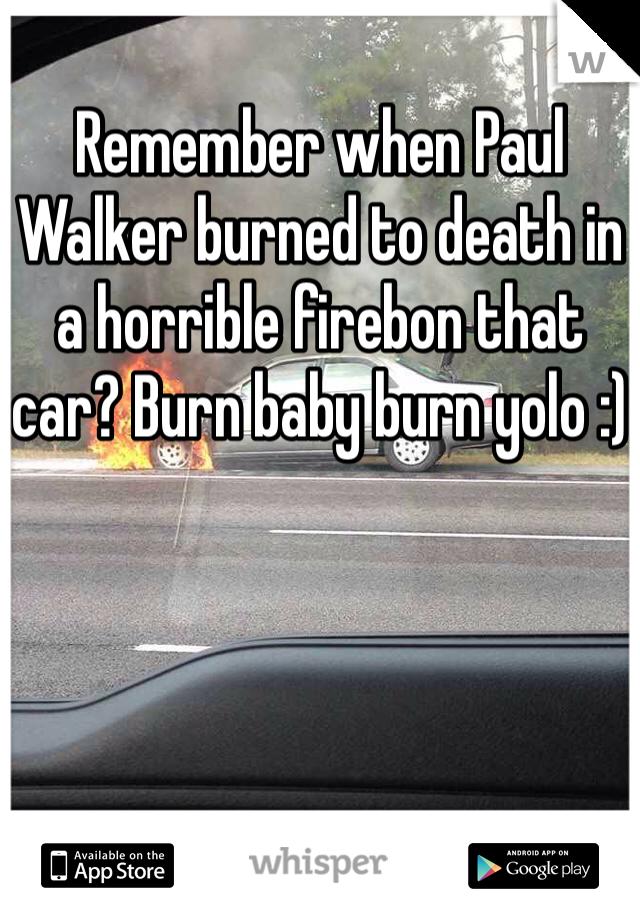 Remember when Paul Walker burned to death in a horrible firebon that car? Burn baby burn yolo :)
