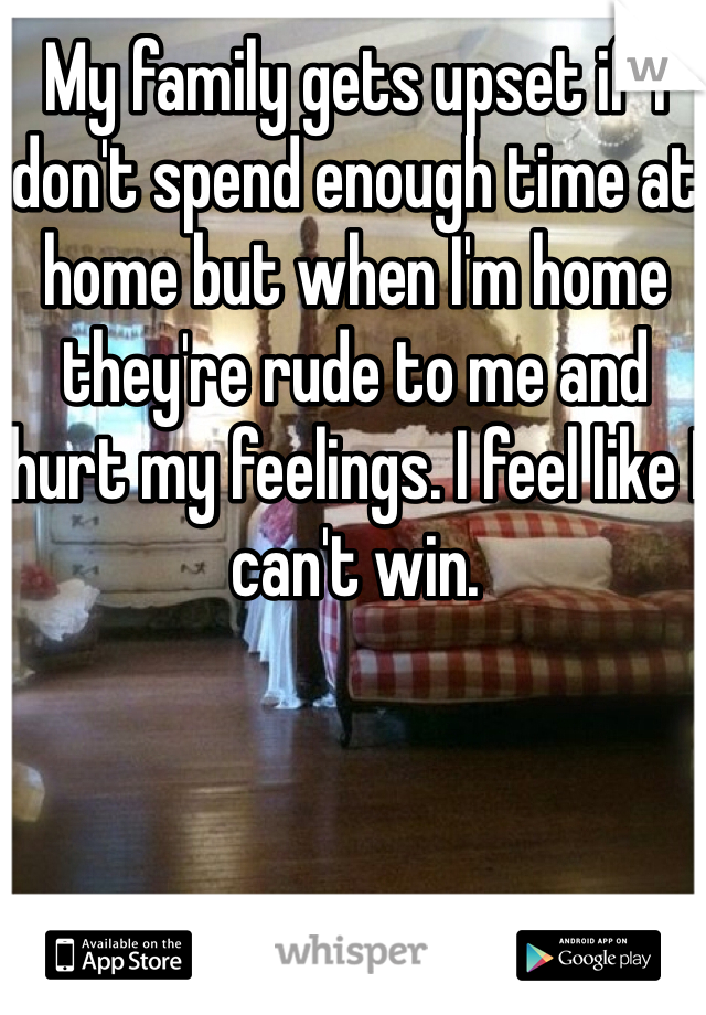 My family gets upset if I don't spend enough time at home but when I'm home they're rude to me and hurt my feelings. I feel like I can't win.