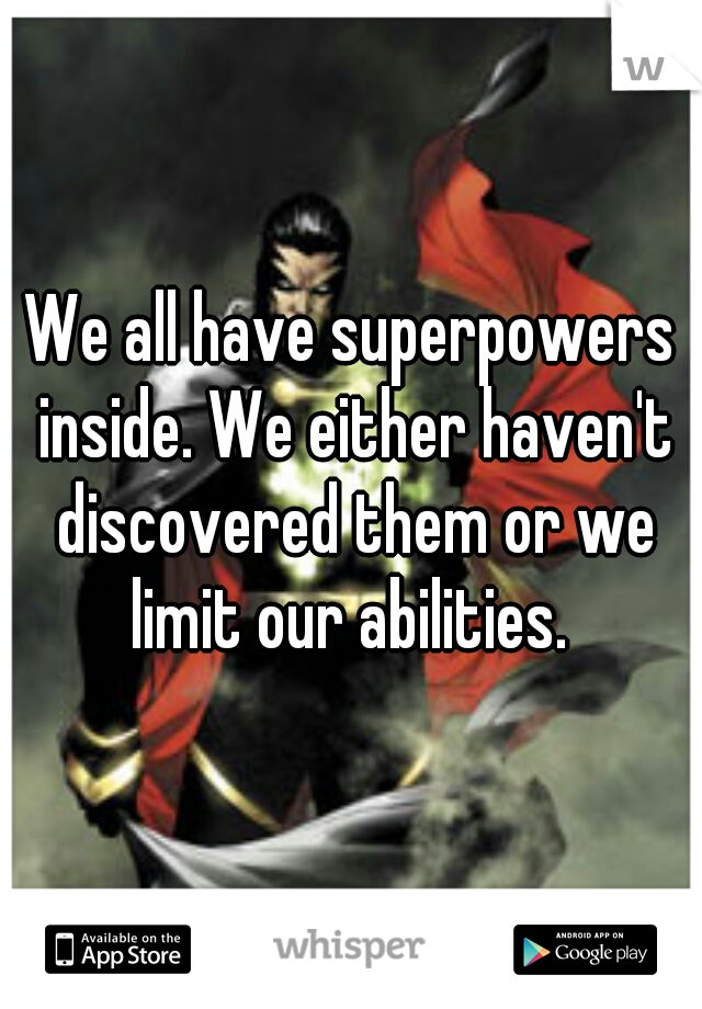We all have superpowers inside. We either haven't discovered them or we limit our abilities.