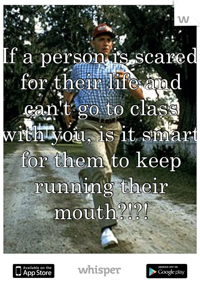 If a person is scared for their life and can't go to class with you, is it smart for them to keep running their mouth?!?!