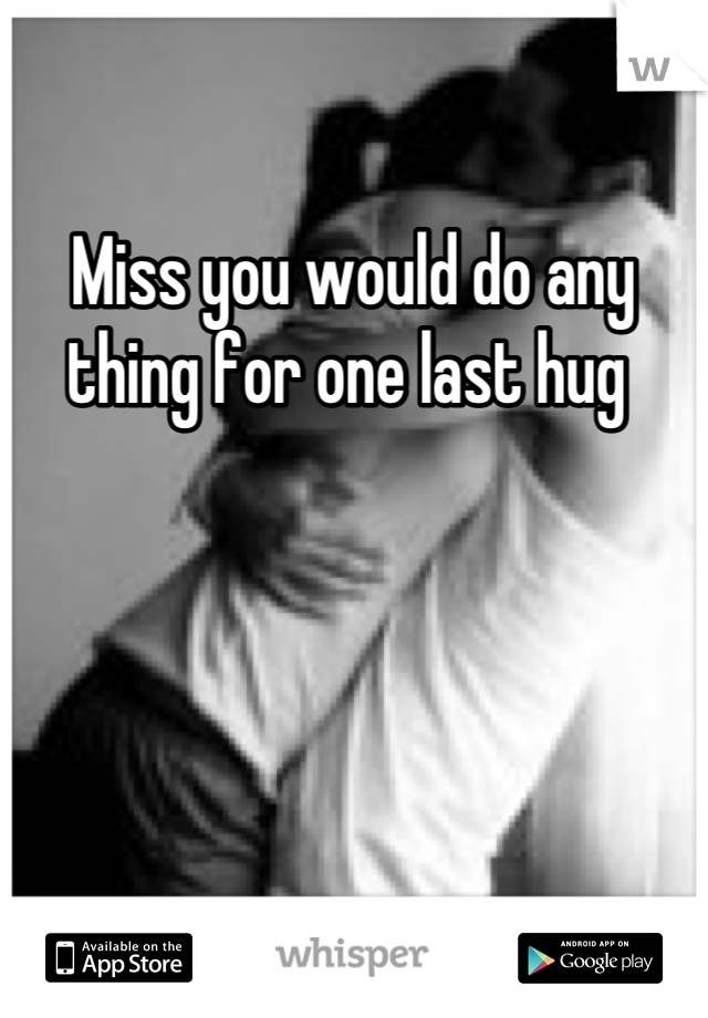 Miss you would do any thing for one last hug