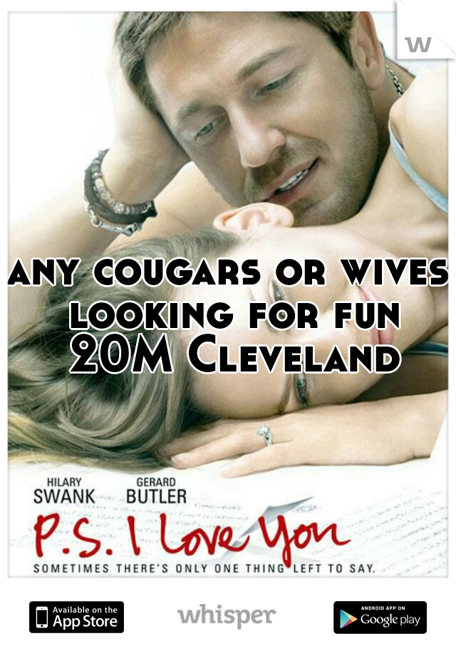 any cougars or wives looking for fun 20M Cleveland