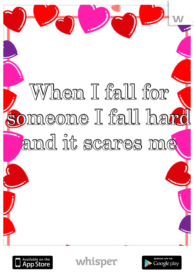 When I fall for someone I fall hard and it scares me