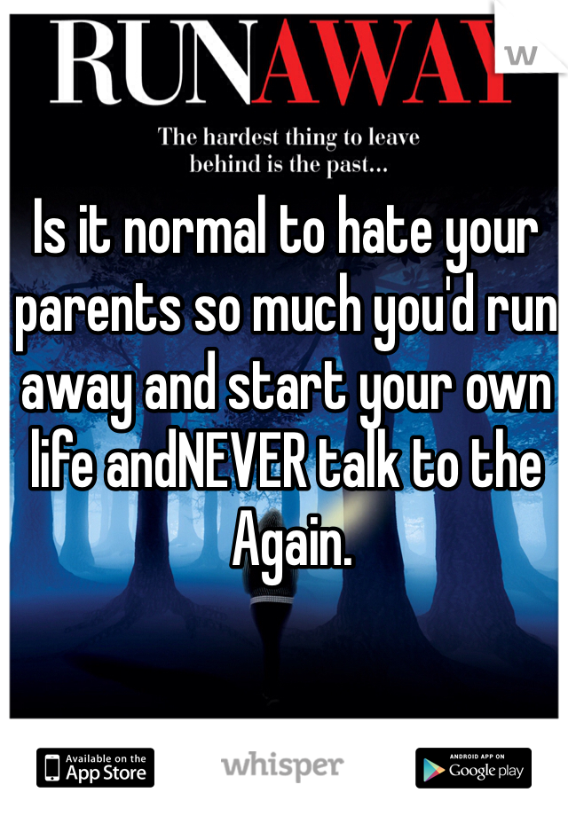 Is it normal to hate your parents so much you'd run away and start your own life andNEVER talk to the  Again.
