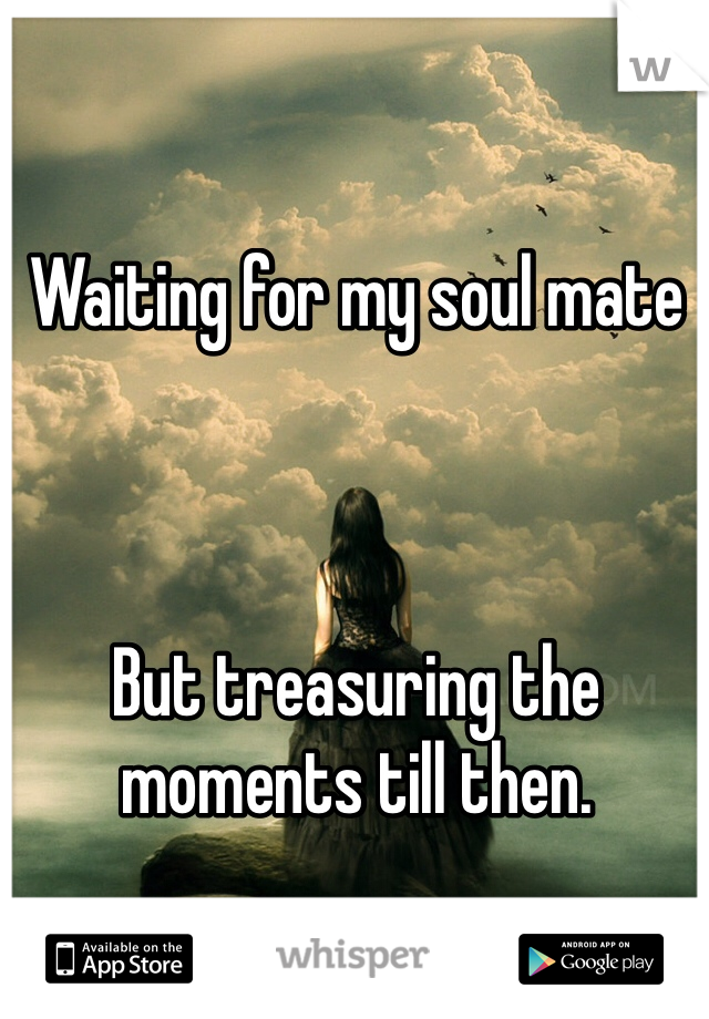 Waiting for my soul mate    But treasuring the moments till then.