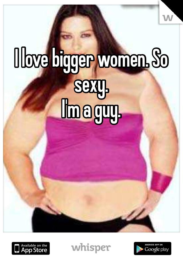 I love bigger women. So sexy.  I'm a guy.
