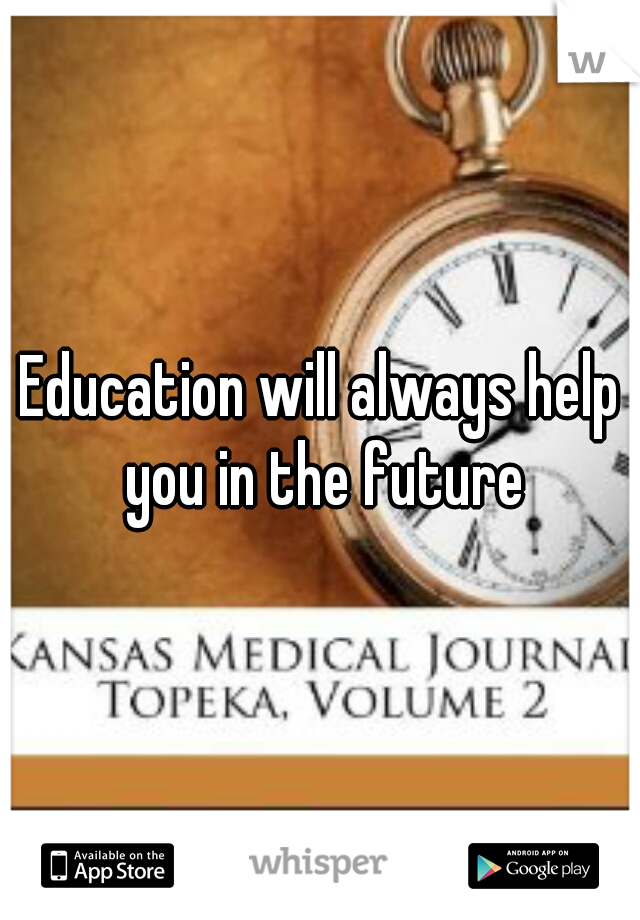 Education will always help you in the future