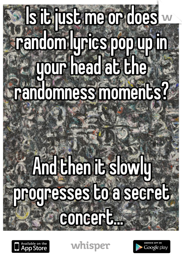 Is it just me or does random lyrics pop up in your head at the randomness moments?   And then it slowly progresses to a secret concert...
