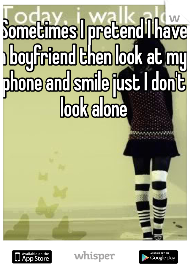 Sometimes I pretend I have a boyfriend then look at my phone and smile just I don't look alone