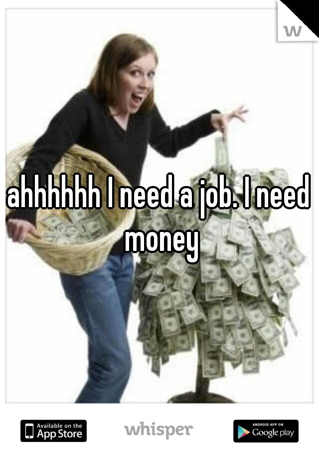 ahhhhhh I need a job. I need money