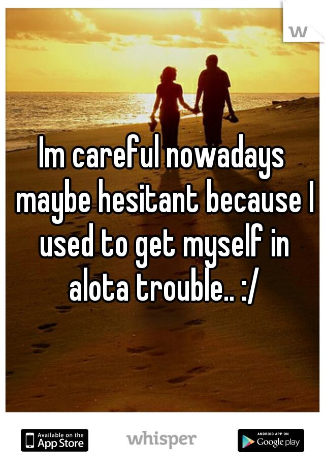 Im careful nowadays maybe hesitant because I used to get myself in alota trouble.. :/