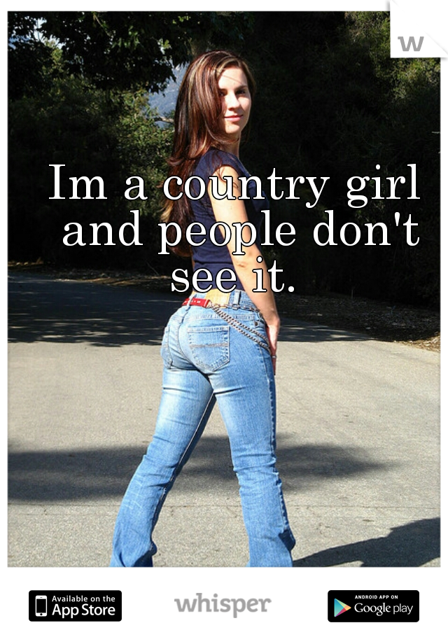 Im a country girl and people don't see it.