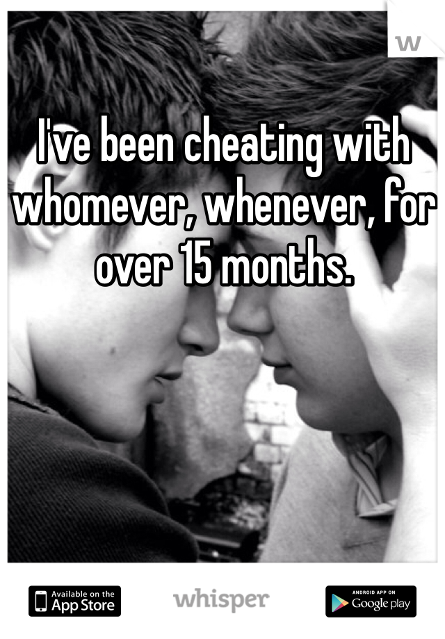 I've been cheating with whomever, whenever, for over 15 months.