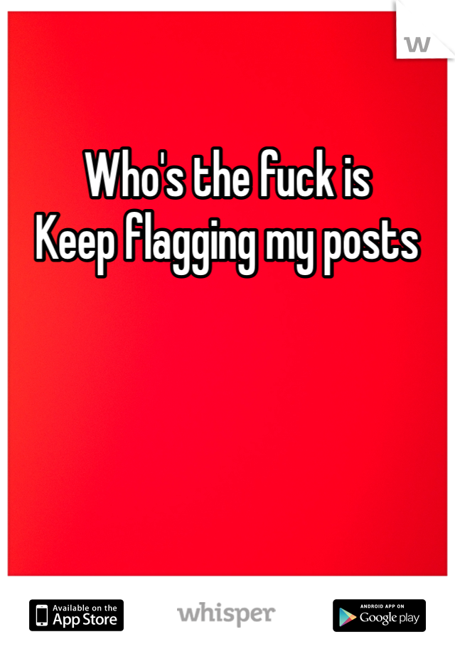 Who's the fuck is  Keep flagging my posts