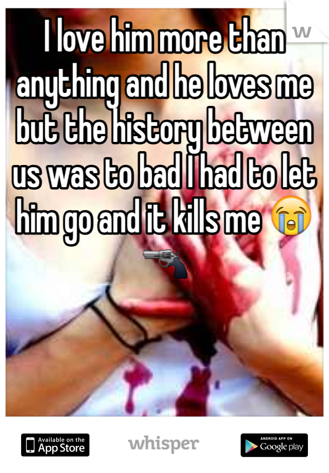 I love him more than anything and he loves me but the history between us was to bad I had to let him go and it kills me 😭🔫