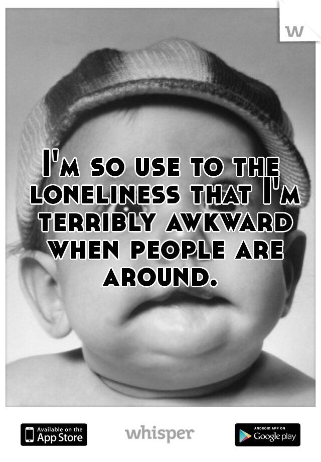I'm so use to the loneliness that I'm terribly awkward when people are around.