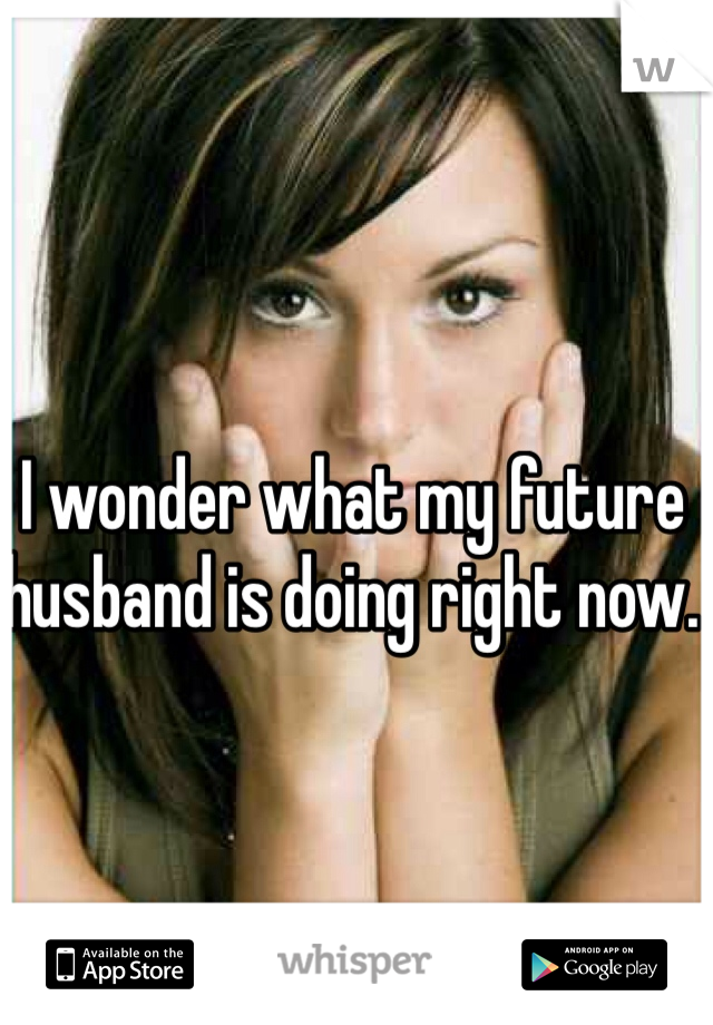 I wonder what my future husband is doing right now.