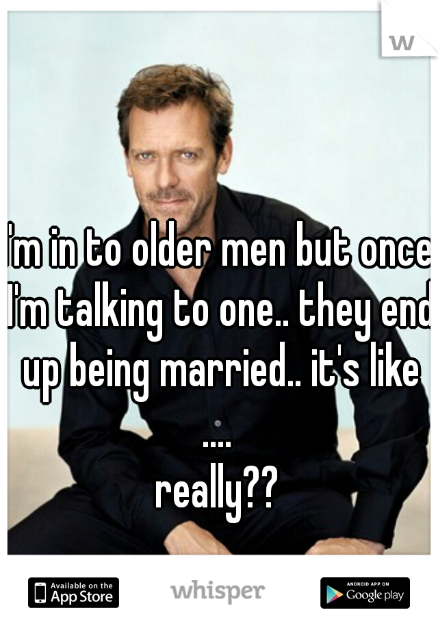 I'm in to older men but once I'm talking to one.. they end up being married.. it's like ....  really??
