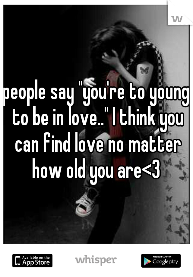 """people say """"you're to young to be in love.."""" I think you can find love no matter how old you are<3"""