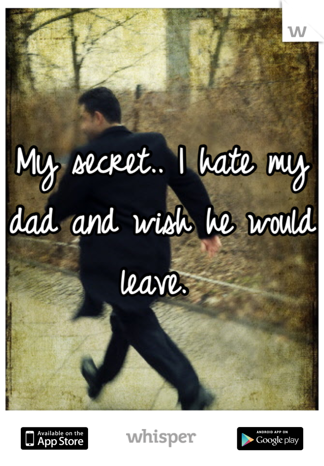 My secret.. I hate my dad and wish he would leave.