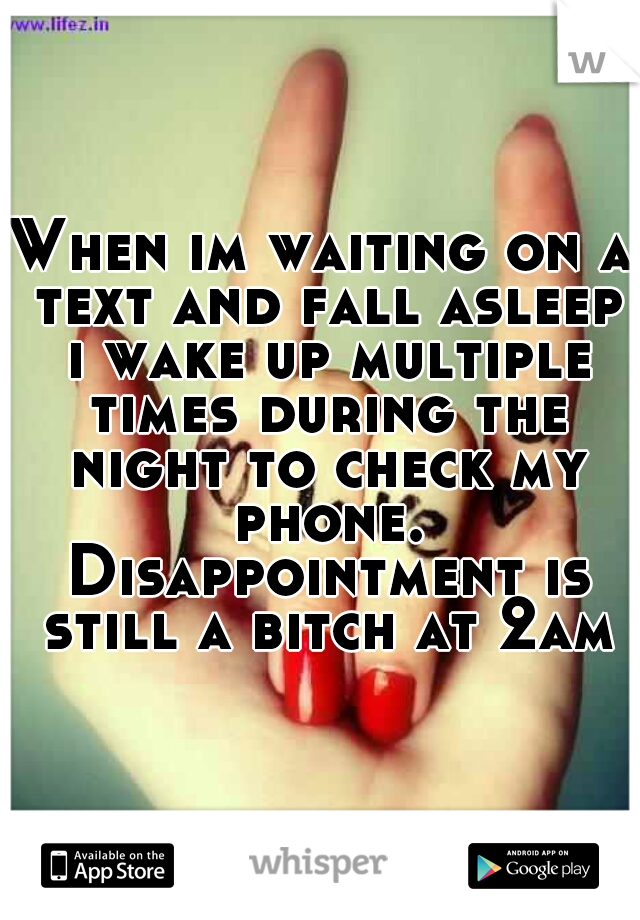 When im waiting on a text and fall asleep i wake up multiple times during the night to check my phone. Disappointment is still a bitch at 2am