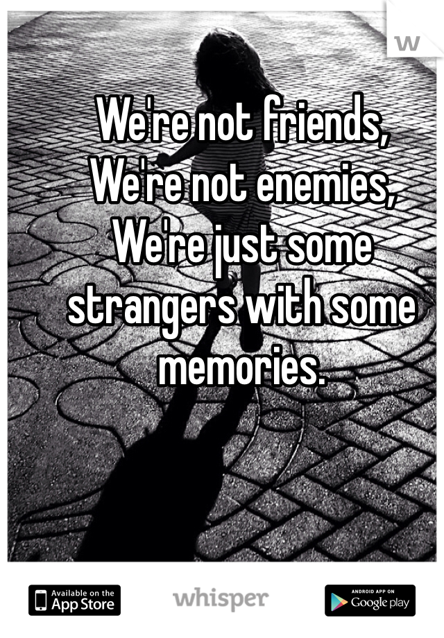 We're not friends, We're not enemies, We're just some strangers with some memories.