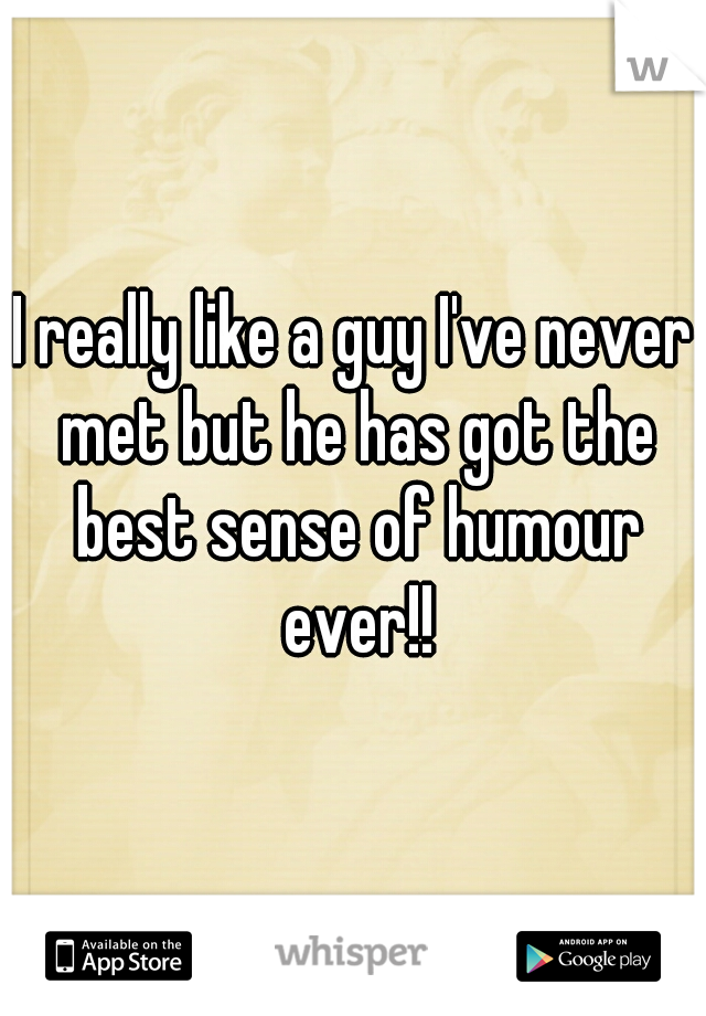 I really like a guy I've never met but he has got the best sense of humour ever!!