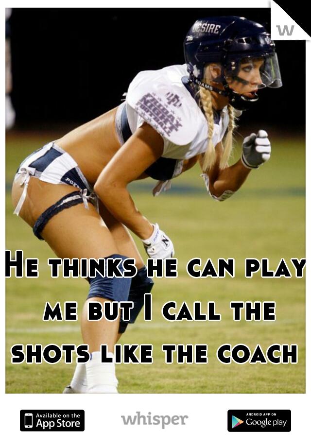 He thinks he can play me but I call the shots like the coach