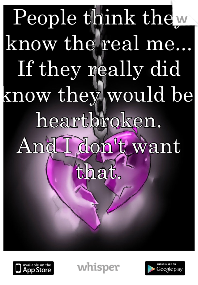 People think they know the real me... If they really did know they would be heartbroken.  And I don't want that.