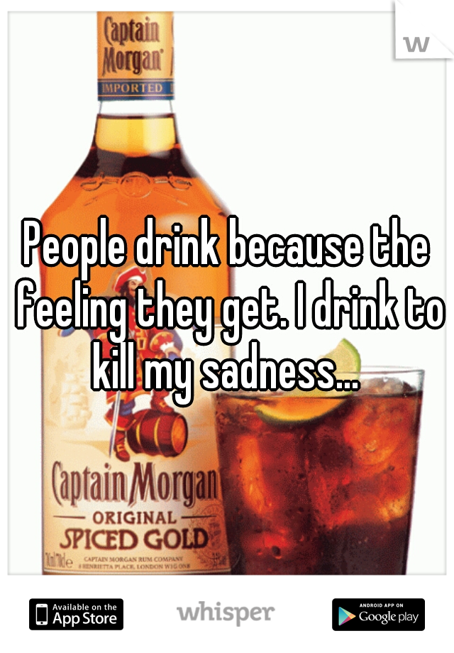 People drink because the feeling they get. I drink to kill my sadness...