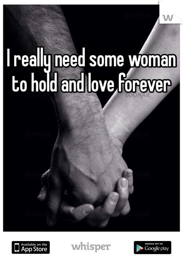 I really need some woman to hold and love forever