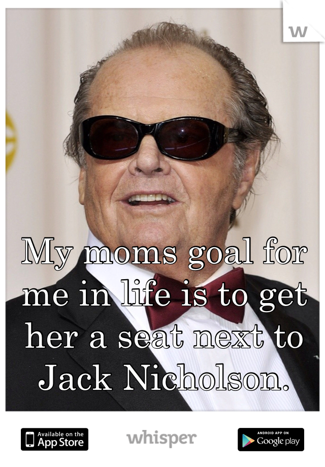 My moms goal for me in life is to get her a seat next to Jack Nicholson.