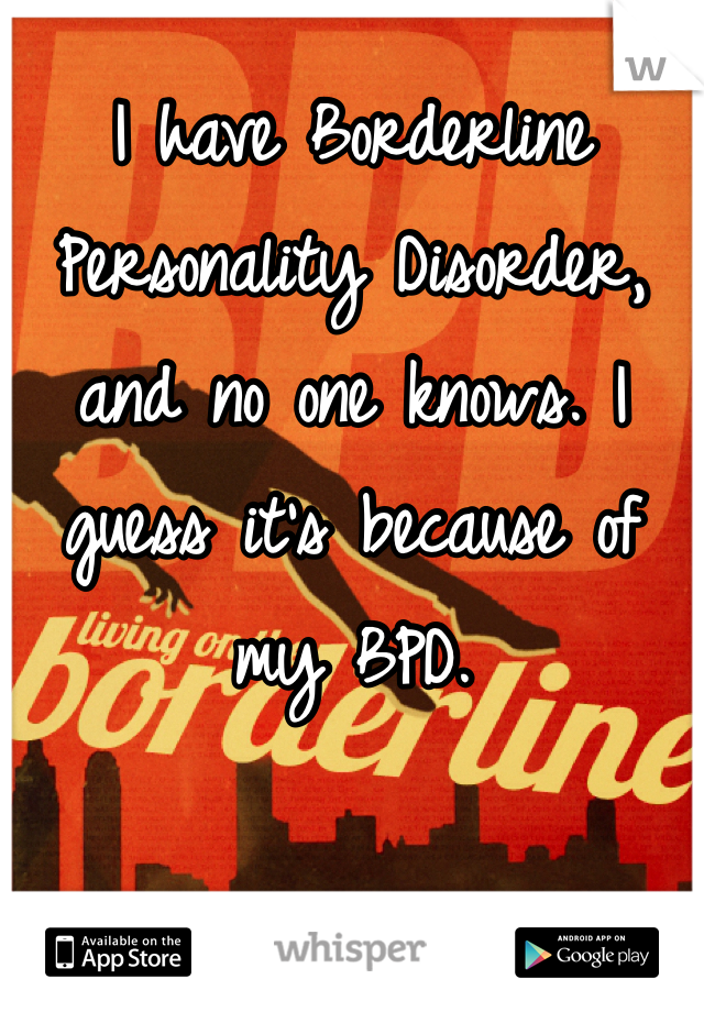 I have Borderline Personality Disorder, and no one knows. I guess it's because of my BPD.