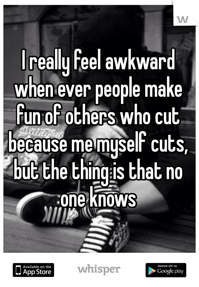 I really feel awkward when ever people make fun of others who cut because me myself cuts, but the thing is that no one knows