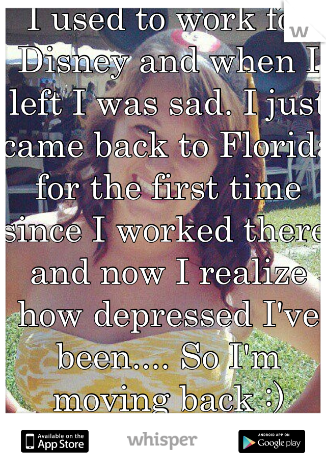 I used to work for Disney and when I left I was sad. I just came back to Florida for the first time since I worked there and now I realize how depressed I've been.... So I'm moving back :)