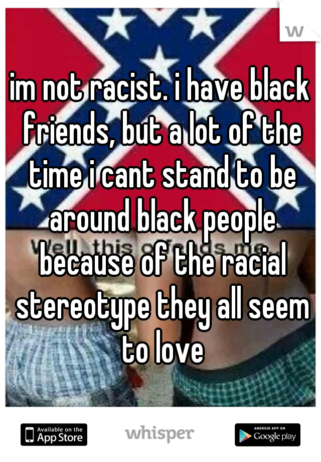im not racist. i have black friends, but a lot of the time i cant stand to be around black people because of the racial stereotype they all seem to love