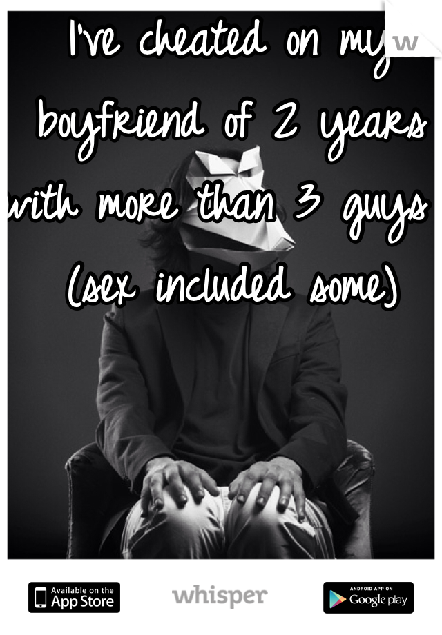 I've cheated on my boyfriend of 2 years with more than 3 guys .  (sex included some)