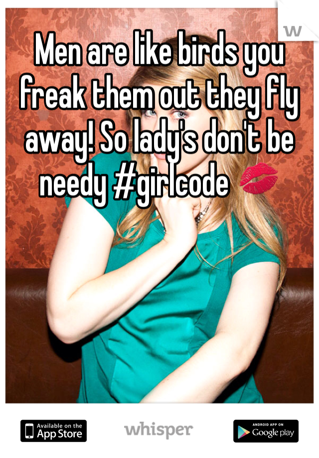 Men are like birds you freak them out they fly away! So lady's don't be needy #girlcode 💋