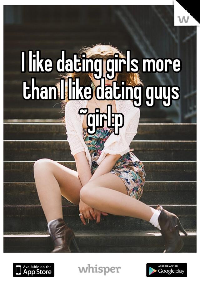 I like dating girls more than I like dating guys ~girl:p