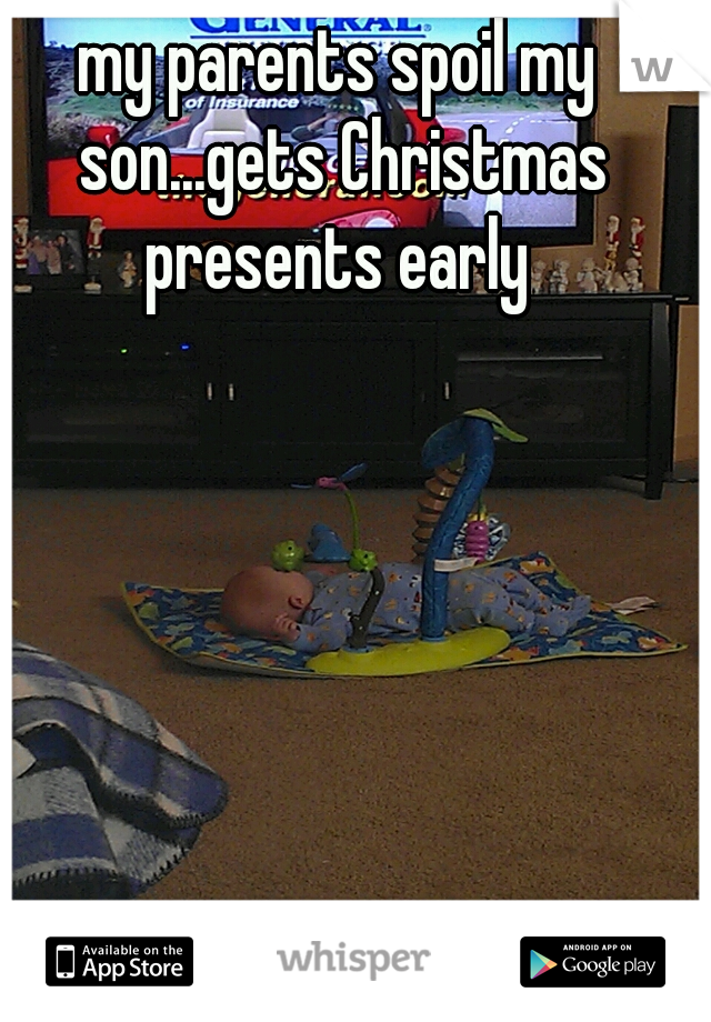 my parents spoil my son...gets Christmas presents early