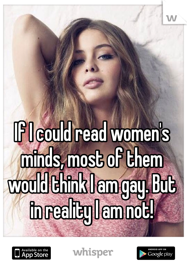 If I could read women's minds, most of them would think I am gay. But in reality I am not!