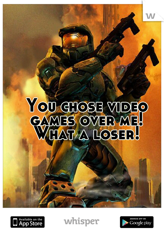 You chose video  games over me!  What a loser!